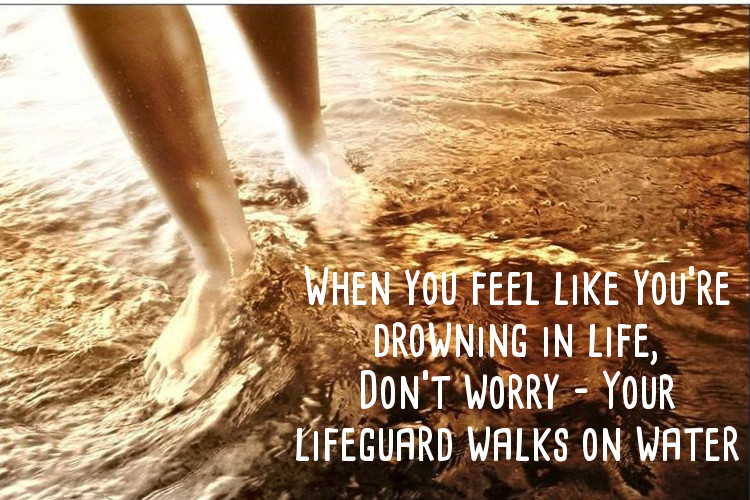 When you feel like you're drowning in life, don't worry – Your lifeguard walks on water
