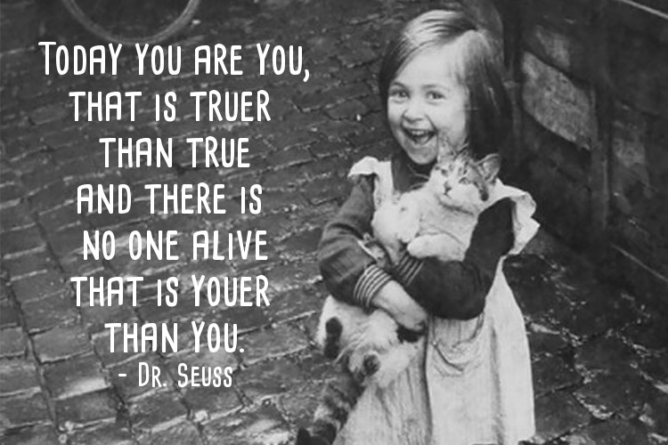 Today you are you, that is truer than true and there is no one alive that is youer than you – Dr. Seuss