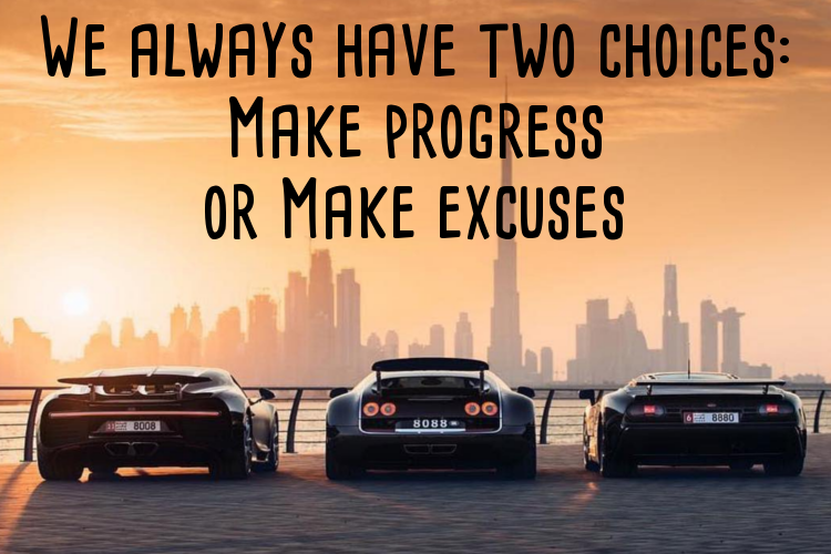 We always have two choices: make progress or make excuses