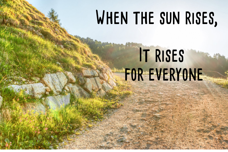 When the sun rises, it rises for everyone
