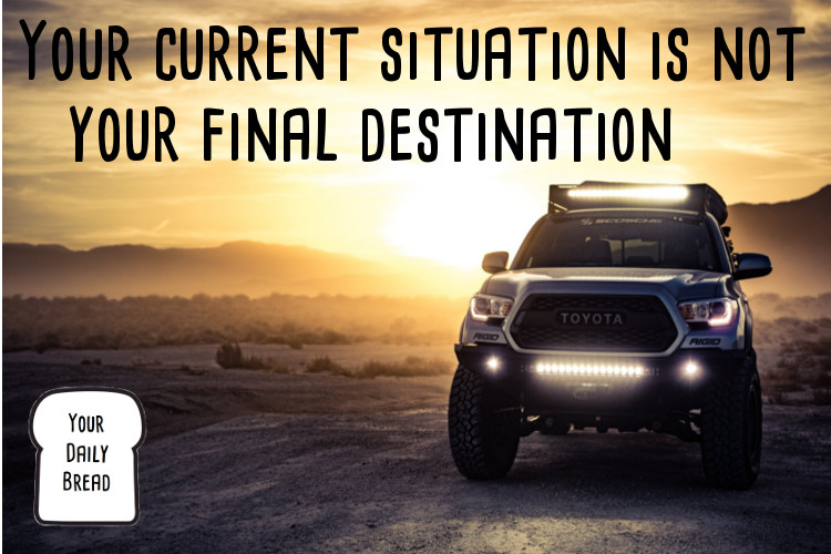Your current situation is not your final destination